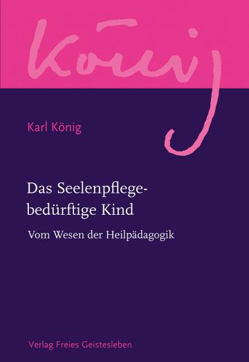 Das Seelenpflege-bedürftige Kind  Karl König   Peter Selg