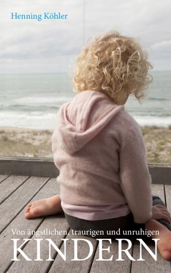 Von ängstlichen, traurigen und unruhigen Kindern Henning Köhler
