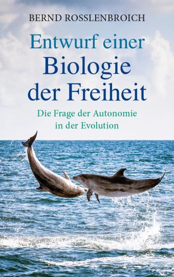 Entwuf einer Biologie der Freiheit Bernd Rosslenbroich