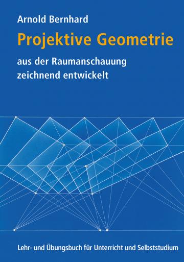 Projektive Geometrie aus der Raumanschauung zeichnend entwickelt  Arnold Bernhard